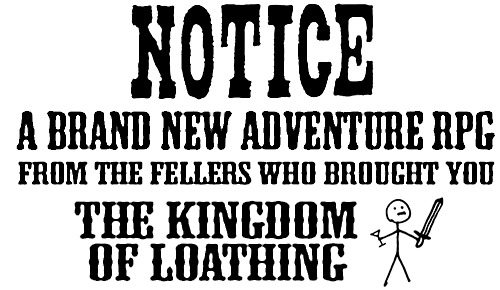 A brand new adventure RPG from the fellers who brought you The Kingdom of Loathing